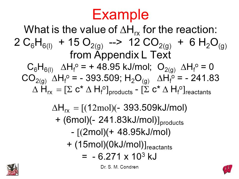 Example What is the value of DHrx for the reaction: 2 C6H6(l) + 15 O2(g) --> 12 CO2(g) + 6 H2O(g) from Appendix L Text C6H6(l) DHfo = + 48.95 kJ/mol; O2(g) DHfo = 0 CO2(g) DHfo = - 393.509; H2O(g) DHfo = - 241.83 D Hrx = [S c* D Hfo]products - [S c* D Hfo]reactants